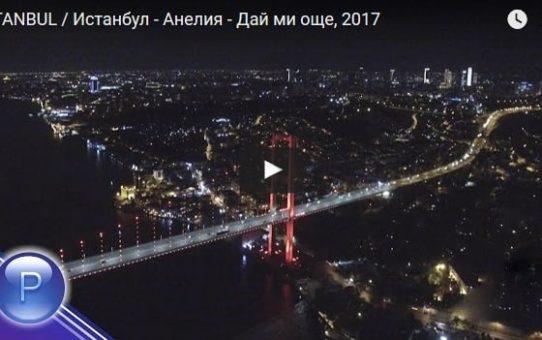 ISTANBUL / Истанбул - Анелия - Дай ми още, 2017