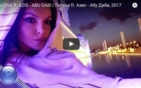 GALENA ft. AZIS - ABU DABI / Галена ft. Азис - Абу Даби, 2017